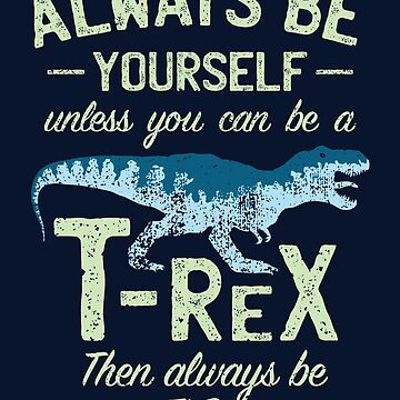 Always Be Yourself, Unless You Can Be a T Rex by IncognitoMode