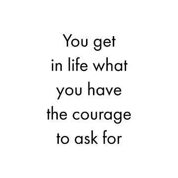 You get in life what you have the courage to ask for   by IdeasForArtists