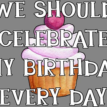 We Should Celebrate My Birthday Every Day by riverportgifts