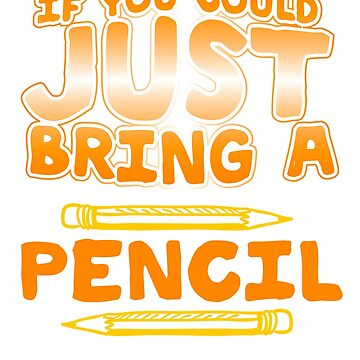 If You Could Just Bring A Pencil by bestdesign4u