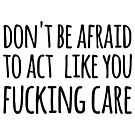 don't be afraid to act like you fucking care by Axel Savvides