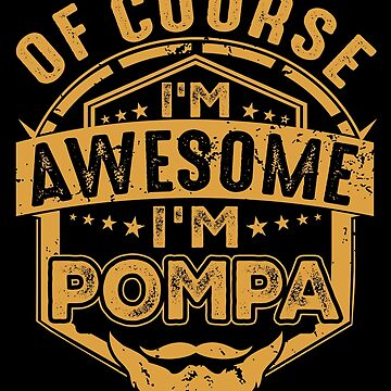 Of Course I'm Awesome I'm Pompa pa/Papa Gift by BBPDesigns