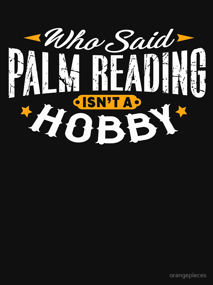 Who Said Palm Reading Isn't A Hobby Shirt by orangepieces