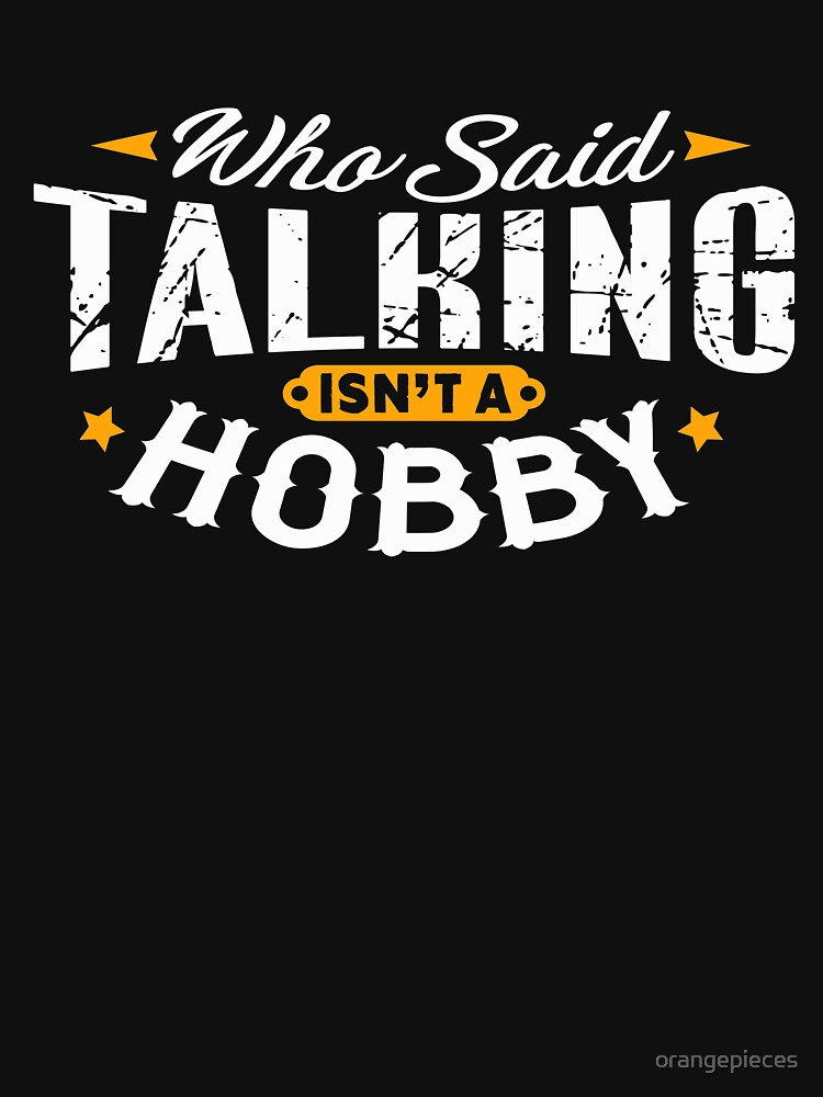Who Said Talking Isn't A Hobby Shirt by orangepieces