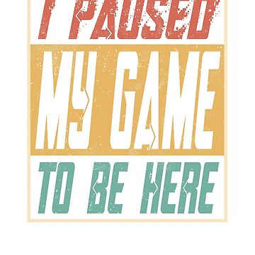 I Paused My Game To Be Here by funny-gift