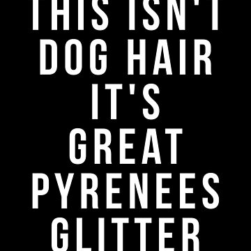 This Isn't Dog Hair It's Great Pyrenees Glitter by reallsimplelife