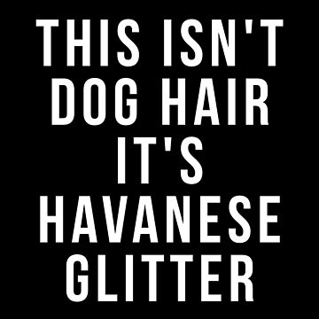 This Isn't Dog Hair It's Havanese Glitter shirt by reallsimplelife