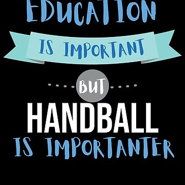 Education Is Important but Handball Is Importanter by epicshirts