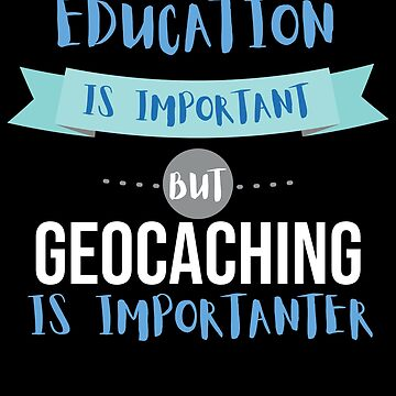 Education Is Important but Geocaching Is Importanter by epicshirts