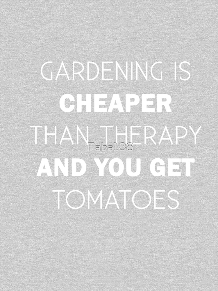 Gardening is cheaper than therapy and you get tomatoes  by Faba188