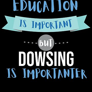 Education Is Important but Dowsing Is Importanter by epicshirts