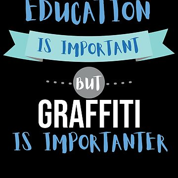 Education Is Important but Graffiti Is Importanter by epicshirts