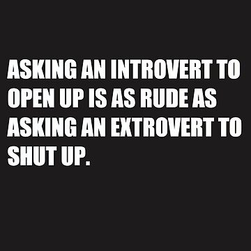 Asking An Introvert To Open Up Is As Rude As Asking An Extrovert To Shut Up. by HiddenStar02