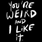 You're Weird and I Like It by TheLoveShop