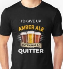 Funny Amber Ale Give Up Beer But Not A Quitter  Unisex T-Shirt
