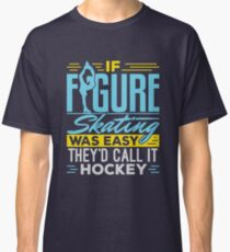 If Figure Skating Was Easy They'd Call It Hockey  Classic T-Shirt