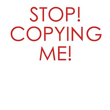 STOP COPYING ME! by LooseLeaf
