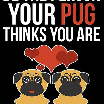 Be the Person Your Pug Thinks You Are by darklordpug