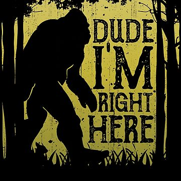 Bigfoot Sasquatch T Shirt Dude I'm Right Here Funny Gifts by LiqueGifts