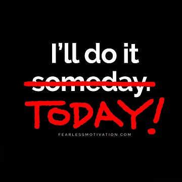 There are 7 days in the week... SOMEDAY isn't one of them. by fearlessmotivat