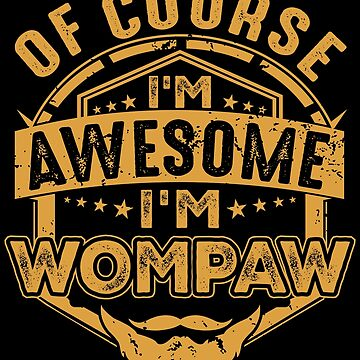 Of Course I'm Awesome I'm Wompaw  by BBPDesigns