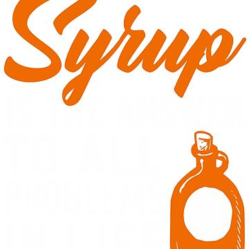 Syrup is the Answer to All Problems Inspirational by KanigMarketplac
