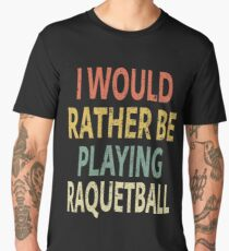 I Would Rather Be Playing Raquetball Men's Premium T-Shirt