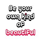 Be your own kind of beautiful by Nonsense Tees & Tings