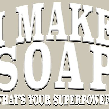 I MAKE SOAP WHAT'S YOUR SUPERPOWER? by LisaRent