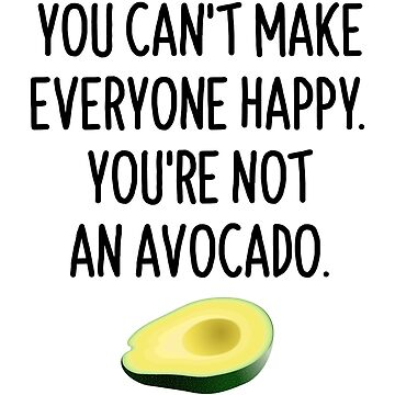 YOU CAN'T MAKE EVERYONE HAPPY. YOU'RE NOT AN AVOCADO. by limitlezz