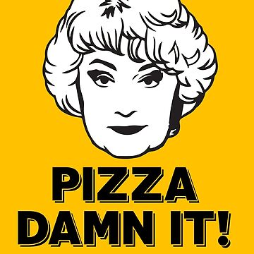 Dorothy Zbornak: Pizza, Dammit! Get Pizza! (the Golden Girls) by catalystdesign