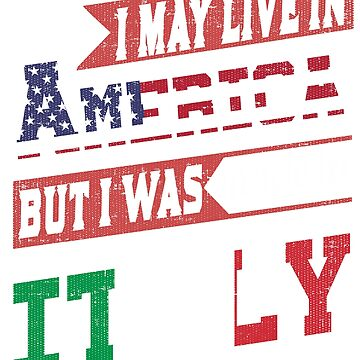 I May Live In America But I Was Born In Italy T-Shirt by mia1949