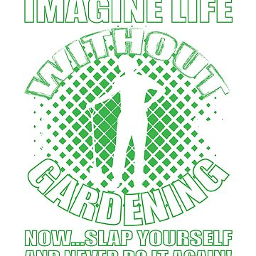 Imagine Life Without Gardening T-Shirt by mia1949