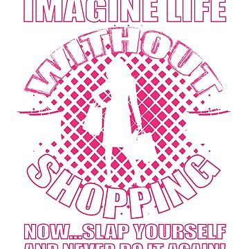 Imagine Life Without Shopping T-Shirt by mia1949