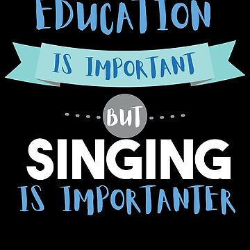 Education Is Important but Singing Is Importanter by epicshirts