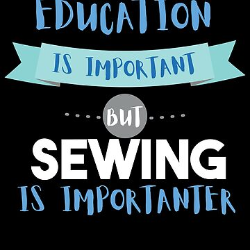 Education Is Important but Sewing Is Importanter by epicshirts