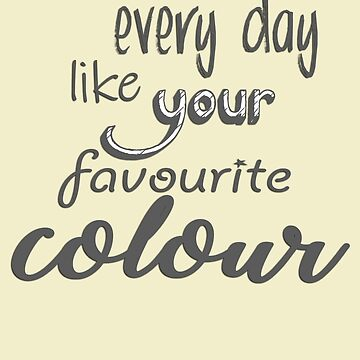 Live Every Day Like Your Favourite Colour by 1UpJumpman