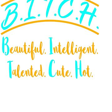 """""""Beautiful Intelligent Talented Cute Hot"""" tee design for bitches like you! Makes a naughty gift too! by Customdesign200"""