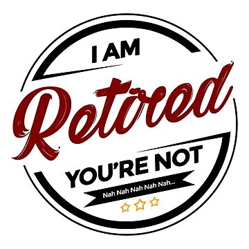 I'm Retired You're Not Nah Nah Nah Nah Nah by seanicasia