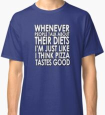 Whenever people talk about their diets I'm just like I think pizza tastes good Classic T-Shirt
