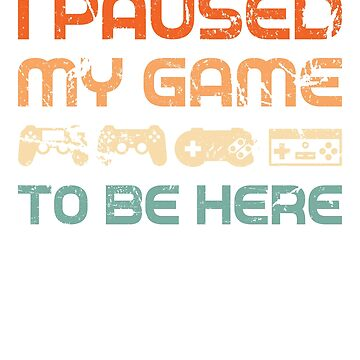 I Paused My Game to be Here T-Shirt Video Gamer Gifts by grouppixel
