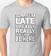 Sorry I'm late I just really really don't want to be here T-Shirt
