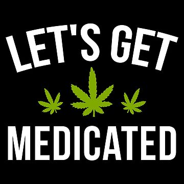 Let's Get Medicated by AurlexTees