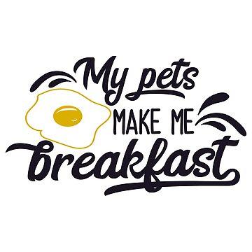 My Pets Make Me Breakfast by Chunga