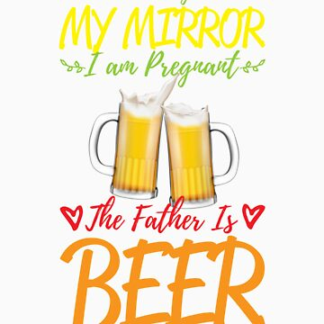 According To My Mirror I am Pregnant The Father Is Beer Shirt by orangepieces