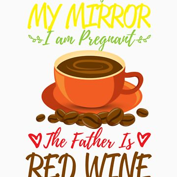 According To My Mirror I am Pregnant The Father Is Coffee Shirt by orangepieces