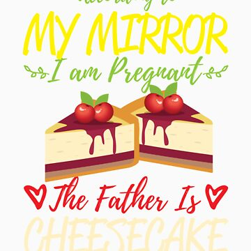 According To My Mirror I am Pregnant The Father Is Cheesecake Shirt by orangepieces