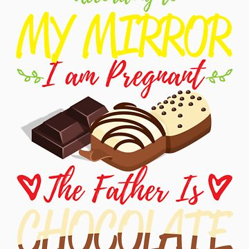 According To My Mirror I am Pregnant The Father Is Chocolate Shirt by orangepieces