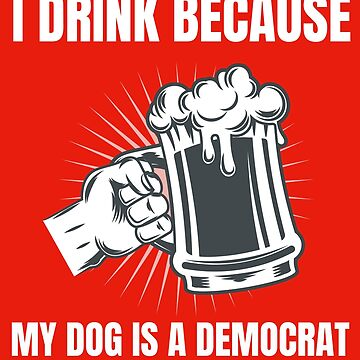 I Drink Because My Dog Is A Democrat Funny Republican Art by MerchLovers