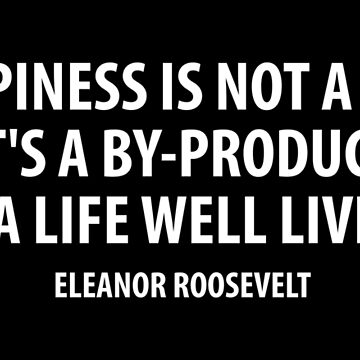 Happiness is not a goal. It's a by-product of a life well lived. Eleanor Roosevelt (white) by designite